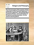 The First Principles of the Oracles of God, Made Plain to the Meanest Capacities: In the Church Catechism, Some Explanatory Questions Thereon, and Con