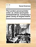 The London Universal Letter Writer; Or, Whole Art of Polite Correspondence. Containing a Great Variety of Original Letters