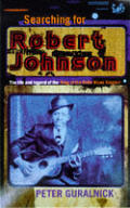 Searching For Robert Johnson The Life & Legend of the King of the Delta Blues