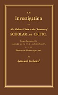 An Investigation of Mr. Malone's Claim to the Character of Scholar, or Critic: Being an Examination of His Inquiry Into the Authenticity of the Shaks