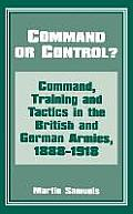 Command or Control?: Command, Training and Tactics in the British and German Armies, 1888-1918