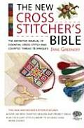 New Cross Stitchers Bible The Definitive Manual of Essential Cross Stitch & Counted Thread Techniques
