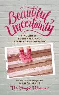 Beautiful Uncertainty Singleness Surrender & Stepping Out On Faith