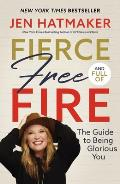 Fierce Free & Full of Fire The Guide to Being Glorious You