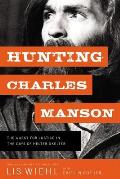 Hunting Charles Manson The Quest for Justice in the Days of Helter Skelter