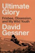 Ultimate Glory: Frisbee Obsession and My Wild Youth