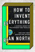 How to Invent Everything A Survival Guide for the Stranded Time Traveler