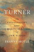 Turner The Extraordinary Life & Momentous Times of J M W Turner
