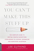You Cant Make This Stuff Up The Complete Guide to Writing Creative Nonfiction from Memoir to Literary Journalism & Everything in Between