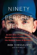 Ninety Percent Mental An All Star Player Turned Mental Skills Coach Reveals the Hidden Game of Baseball