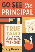 Go See the Principal True Tales from the School Trenches