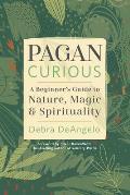 Pagan Curious: A Beginner's Guide to Nature, Magic, & Spirituality