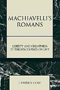 Machiavelli's Romans: Liberty and Greatness in the Discourses on Livy: Liberty and Greatness in the Discourses on Livy