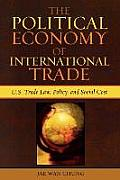 Political Economy of International Trade: U.S. Trade Laws, Policy, and Social Cost