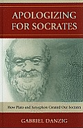 Apologizing for Socrates: How Plato and Xenophon Created Our Socrates