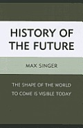 History of the Future: The Shape of the World to Come Is Visible Today
