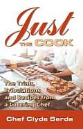 Just the Cook Trials Tribulations & Recipes for a Catering Chef