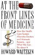 At the Front Lines of Medicine How the Health Care System Alienates Doctors & Mistreats Patients & What We Can Do about It