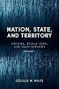 Nation, State, and Territory: Origins, Evolutions, and Relationships, Vol. 1