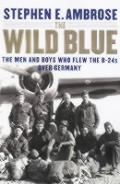 Wild Blue The Men & Boys Who Flew the B 24s over Germany