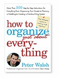 How to Organize Just About Everything More Than 500 Step By Step Instructions for Everything from Organizing Your Closets to Planning a Wedding to Creating a Flawless Filing System