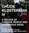 Chuck Klosterman IV A Decade of Curious People & Dangerous Ideas