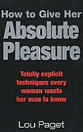 How to Give Her Absolute Pleasure Totally Explicit Techniques Every Woman Wants Her Man to Know