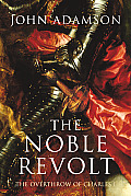 Noble Revolt The Overthrow of Charles I