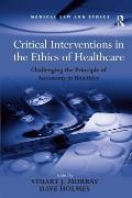 Critical Interventions in the Ethics of Healthcare: Challenging the Principle of Autonomy in Bioethics
