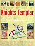 Secret History of the Knights Templar A Complete Illustrated Chronicle of the Rise & Fall of One of Historys Most Secretive & Conspiratorial