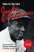 How to Be Like Jackie Robinson Life Lessons from Baseballs Greatest Hero