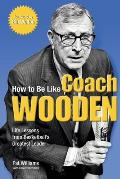 How to Be Like Coach Wooden Life Lessons from Basketballs Greatest Leader