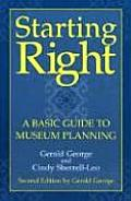 Starting Right: a Basic Guide To Museum Planning, Second Edition: a Basic Guide To Museum Planning, Second Edition (American Association for State and Local History Book Series)