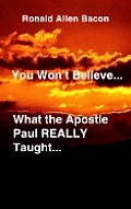 You Won't Believe What...the Apostle Paul Really Taught...