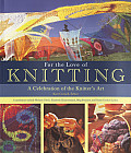 For the Love of Knitting A Celebration of the Knitters Art