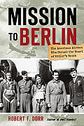 Mission to Berlin The American Airmen Who Took the War to the Heart of Hitlers Reich