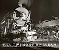 Twilight of Steam Great Photography from the Last Days of Steam Locomotives in America