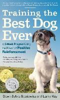 Training the Best Dog Ever A 5 Week Program Using the Power of Positive Reinforcement