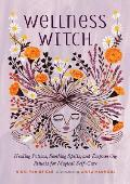 Wellness Witch Healing Potions Soothing Spells & Empowering Rituals for Magical Self Care