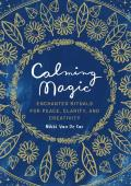 Calming Magic Enchanted Rituals for Peace Clarity & Creativity