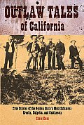 Outlaw Tales of California True Stories of the Golden States Most Infamous Crooks Culprits & Cutthroats