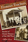Frontier Teachers: Stories of Heroic Women of the Old West, First Edition