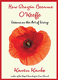 How Georgia Became OKeeffe Lessons on the Art of Living