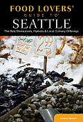 Seattle Food Lovers Guide to The Best Restaurants Markets & Local Culinary Offerings 2nd Edition