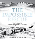 Impossible Rescue The True Story of an Amazing Arctic Adventure