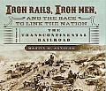 Iron Rails Iron Men & the Race to Link the Nation The Story of the Transcontinental Railroad