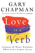 Love is a Verb Stories of What Happens When Love Comes Alive