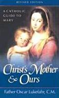 Christs Mother & Ours A Catholic Guide to Mary