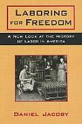 Laboring for Freedom: New Look at the History of Labor in America: New Look at the History of Labor in America