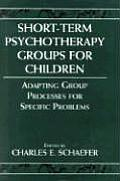 Short Term Psychotherapy Groups for Children Adapting Group Processes for Specific Problems